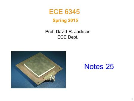 Spring 2015 Notes 25 ECE 6345 Prof. David R. Jackson ECE Dept. 1.