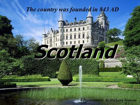 Scotland The country was founded in 843 AD Presentation by Ilicheva Tatiana.