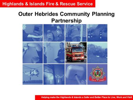 Highlands & Islands Fire & Rescue Service Helping make the Highlands & Islands a Safer and Better Place to Live, Work and Visit Outer Hebrides Community.