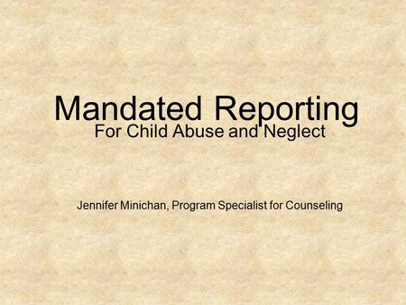 Mandated Reporting For Child Abuse and Neglect Jennifer Minichan, Program Specialist for Counseling.
