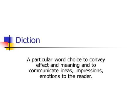 Diction A particular word choice to convey effect and meaning and to communicate ideas, impressions, emotions to the reader.