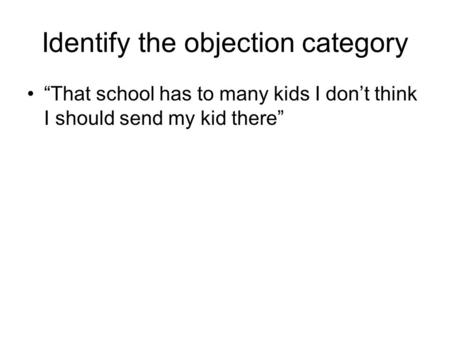 "Identify the objection category ""That school has to many kids I don't think I should send my kid there"""