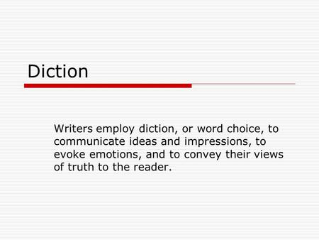 Diction Writers employ diction, or word choice, to communicate ideas and impressions, to evoke emotions, and to convey their views of truth to the reader.