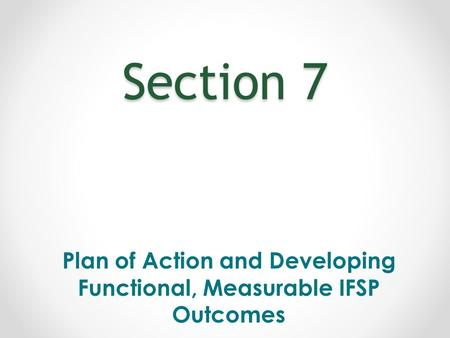 Section 7 Plan of Action and Developing Functional, Measurable IFSP Outcomes.