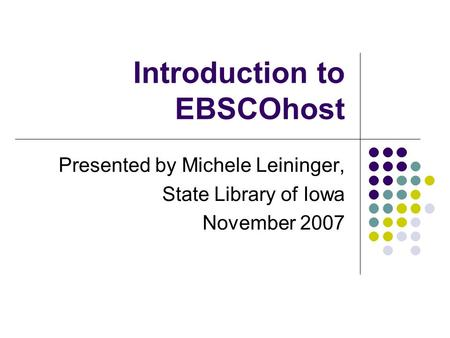 Introduction to EBSCOhost Presented by Michele Leininger, State Library of Iowa November 2007.