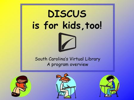 DISCUS is for kids,too! South Carolina's Virtual Library A program overview.