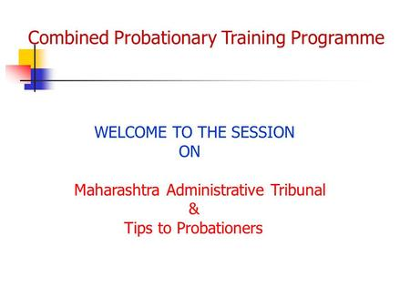 Combined Probationary Training Programme WELCOME TO THE SESSION ON Maharashtra Administrative Tribunal & Tips to Probationers.