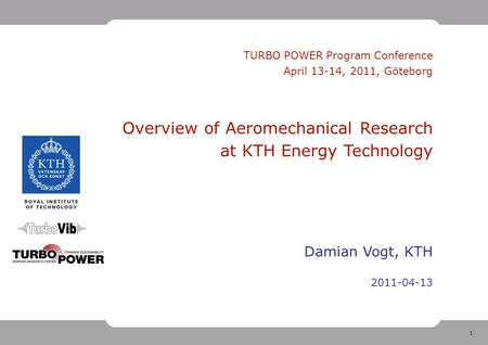 1 <strong>TURBO</strong> POWER Program Conference April 13-14, 2011, Göteborg Overview of Aeromechanical Research at KTH Energy Technology Damian Vogt, KTH 2011-04-13.