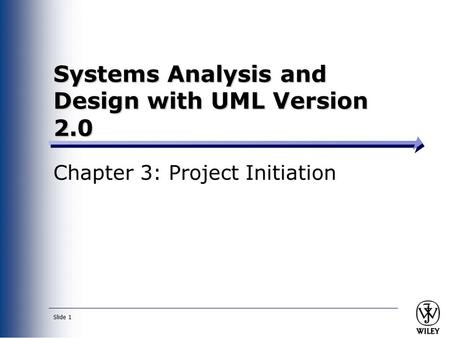Slide 1 Systems Analysis and Design with UML Version 2.0 Chapter 3: Project Initiation.