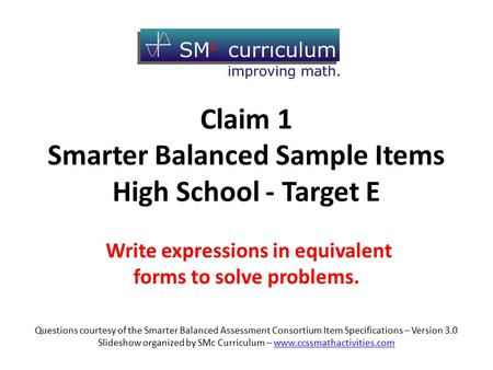 Claim 1 Smarter Balanced Sample Items High School - Target E Write expressions in equivalent forms to solve problems. Questions courtesy of the Smarter.
