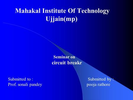 Mahakal Institute Of Technology Ujjain(mp) Seminar on circuit breakr Submitted to :Submitted by : Prof. sonali pandey pooja rathore.