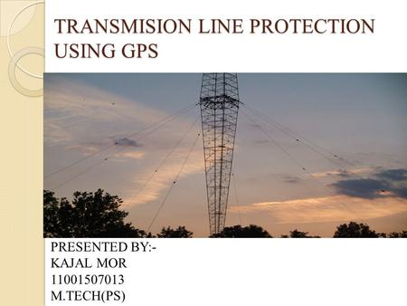 TRANSMISION LINE PROTECTION USING GPS PRESENTED BY:- KAJAL MOR 11001507013 M.TECH(PS)