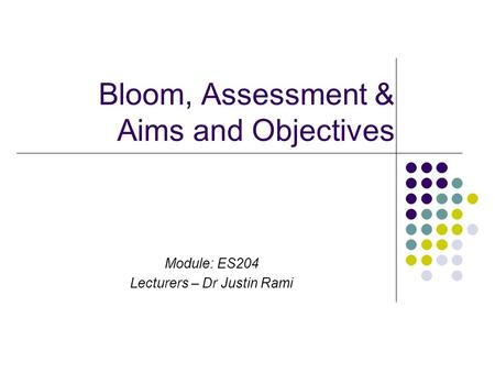 Bloom, Assessment & Aims and Objectives Module: ES204 Lecturers – Dr Justin Rami.