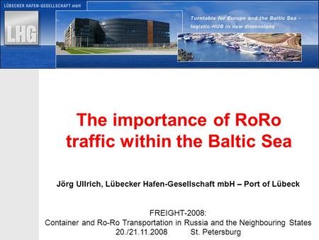 H:\VERTR\SEKR\neue Präsi\Entwurf.ppt The importance of RoRo traffic within the Baltic Sea Jörg Ullrich, Lübecker Hafen-Gesellschaft mbH – Port of Lübeck.
