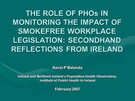 THE ROLE OF PHOs IN MONITORING THE IMPACT OF SMOKEFREE WORKPLACE LEGISLATION: SECONDHAND REFLECTIONS FROM IRELAND Kevin P Balanda Ireland and Northern.