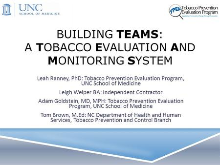 BUILDING TEAMS: A TOBACCO EVALUATION AND MONITORING SYSTEM Leah Ranney, PhD: Tobacco Prevention Evaluation Program, UNC School of Medicine Leigh Welper.