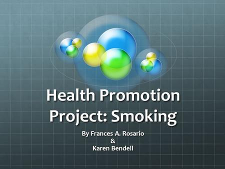 Health Promotion Project: Smoking By Frances A. Rosario & Karen Bendell.