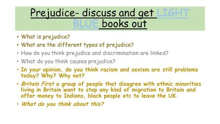 Prejudice- discuss and get LIGHT BLUE books out What is prejudice? What are the different types of prejudice? How do you think prejudice and discrimination.