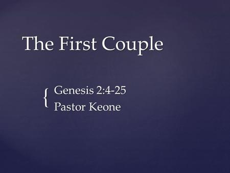 { The First Couple Genesis 2:4-25 Pastor Keone. Genesis 2: 4 - 7 4 This is the account of the heavens and the earth when they were created. When the LORD.