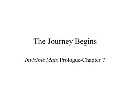 The Journey Begins Invisible Man: Prologue-Chapter 7.