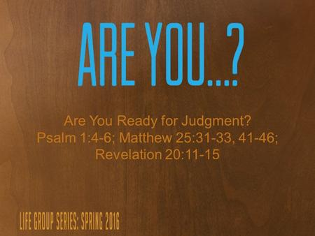 Are You Ready for Judgment? Psalm 1:4-6; Matthew 25:31-33, 41-46; Revelation 20:11-15.