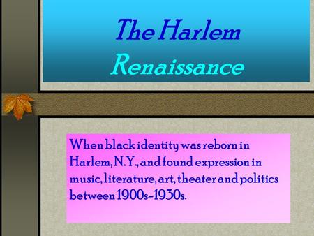 The Harlem Renaissance When black identity was reborn in Harlem, N.Y., and found expression in music, literature, art, theater and politics between 1900s-1930s.