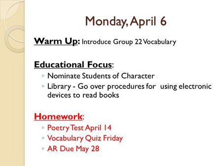 Monday, April 6 Warm Up: Introduce Group 22 Vocabulary Educational Focus: ◦ Nominate Students of Character ◦ Library - Go over procedures for using electronic.