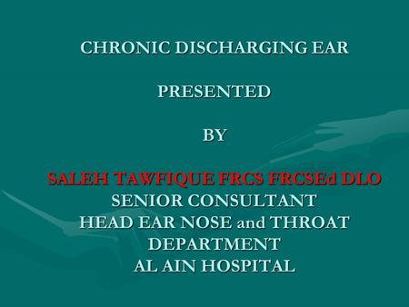 CHRONIC DISCHARGING EAR PRESENTED BY SALEH TAWFIQUE FRCS FRCSEd DLO SENIOR CONSULTANT HEAD EAR NOSE and THROAT DEPARTMENT AL AIN HOSPITAL.