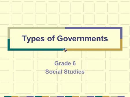 Types of Governments Grade 6 Social Studies. Blueprint Skill: Governance & Civics Grade 6 Define the different types of governments (i.e., democracy,