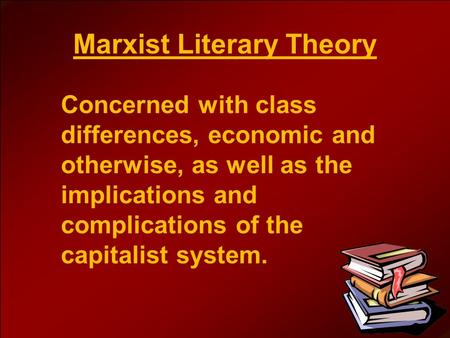 Marxist Literary Theory Concerned with class differences, economic and otherwise, as well as the implications and complications of the capitalist system.