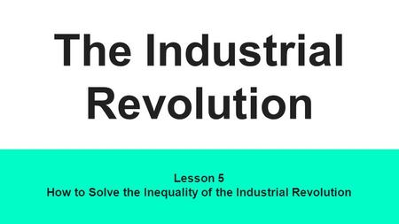 The Industrial Revolution Lesson 5 How to Solve the Inequality of the Industrial Revolution.