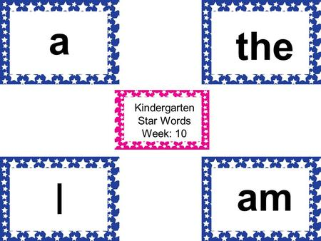 Kindergarten Star Words Week: 10 a I the am. Kindergarten Star Words Week: 11 som e you to.