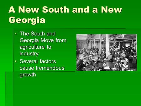 A New South and a New Georgia  The South and Georgia Move from agriculture to industry  Several factors cause tremendous growth.