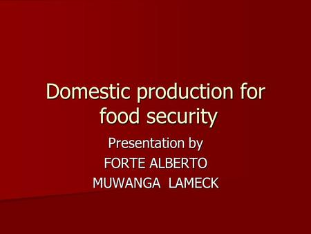 Domestic production for food security Presentation by FORTE ALBERTO MUWANGA LAMECK.