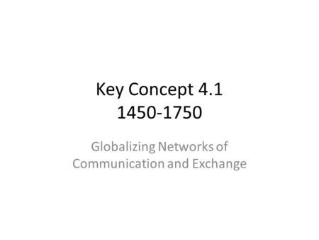 Key Concept 4.1 1450-1750 Globalizing Networks of Communication and Exchange.