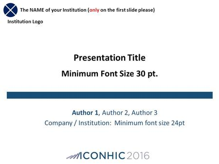 Presentation Title Minimum Font Size 30 pt. Author 1, Author 2, Author 3 Company / Institution: Minimum font size 24pt The NAME of your Institution (only.