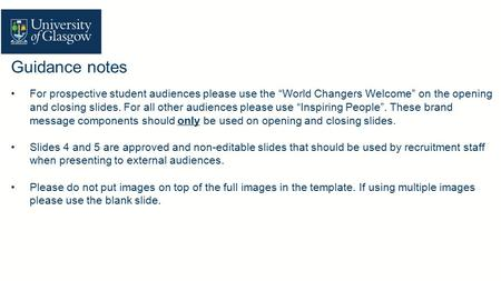 "Guidance notes For prospective student audiences please use the ""World Changers Welcome"" on the opening and closing slides. For all other audiences please."