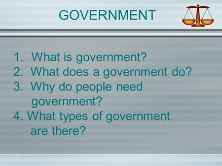 GOVERNMENT 1.What is government? 2. What does a government do? 3. Why do people need government? 4. What types of government are there?