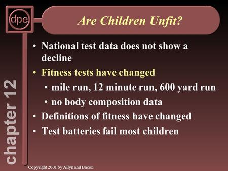 Copyright 2001 by Allyn and Bacon Are Children Unfit? National test data does not show a decline Fitness tests have changed mile run, 12 minute run, 600.