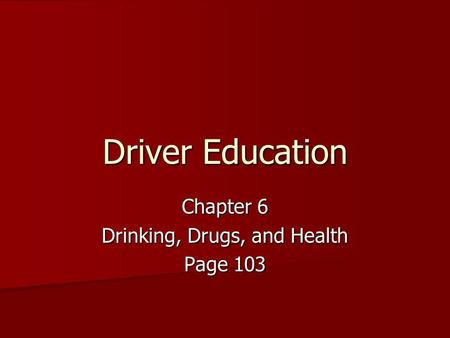 Driver Education Chapter 6 Drinking, Drugs, and Health Page 103.