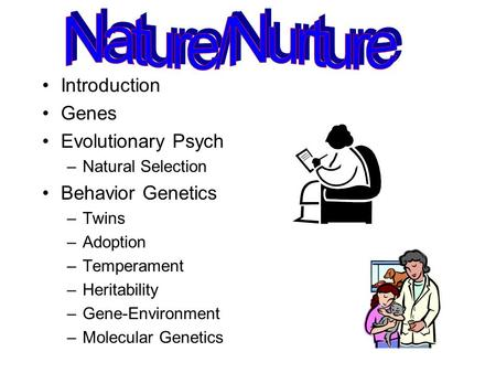 Introduction Genes Evolutionary Psych –Natural Selection Behavior Genetics –Twins –Adoption –Temperament –Heritability –Gene-Environment –Molecular Genetics.