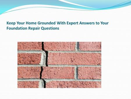 Keep Your Home Grounded With Expert Answers to Your Foundation Repair Questions.