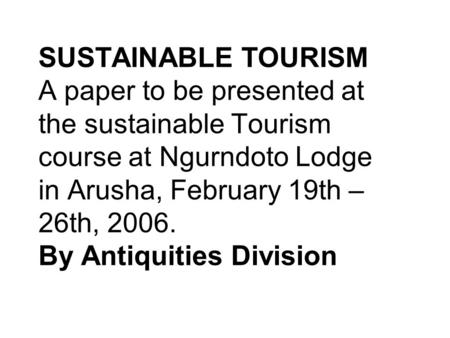 SUSTAINABLE TOURISM A paper to be presented at the sustainable Tourism course at Ngurndoto Lodge in Arusha, February 19th – 26th, 2006. By Antiquities.