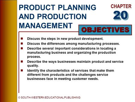 CHAPTER OBJECTIVES © SOUTH-WESTERN EDUCATIONAL PUBLISHING PRODUCT PLANNING AND PRODUCTION MANAGEMENT nDiscuss the steps in new product development. nDiscuss.