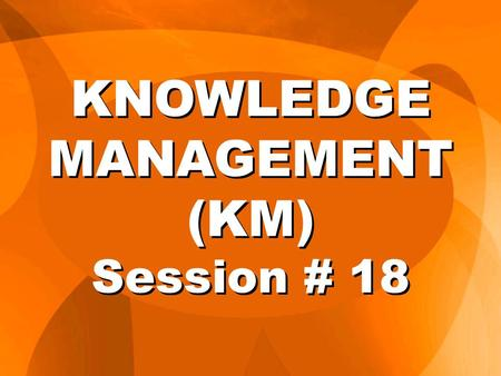 KNOWLEDGE MANAGEMENT (KM) Session # 18. IC vs. Traditional Measures Traditional IC Tangible Intangible Events Process Past only + Future Cost Value Cash.