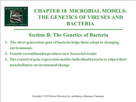 CHAPTER 18 MICROBIAL MODELS: THE GENETICS OF VIRUSES AND BACTERIA Copyright © 2002 Pearson Education, Inc., publishing as Benjamin Cummings Section B:
