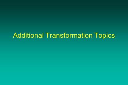 Additional Transformation Topics