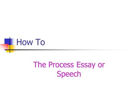 How To The Process Essay or Speech. Get Started Know your purpose Select a topic Gather information Write the steps Create an outline.