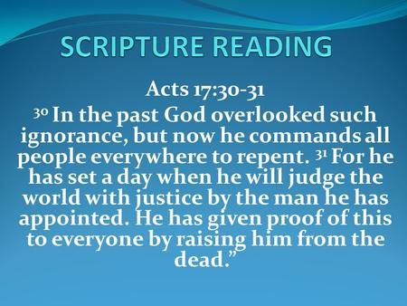 Acts 17:30-31 30 In the past God overlooked such ignorance, but now he commands all people everywhere to repent. 31 For he has set a day when he will judge.