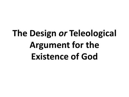 The Design or Teleological Argument for the Existence of God.